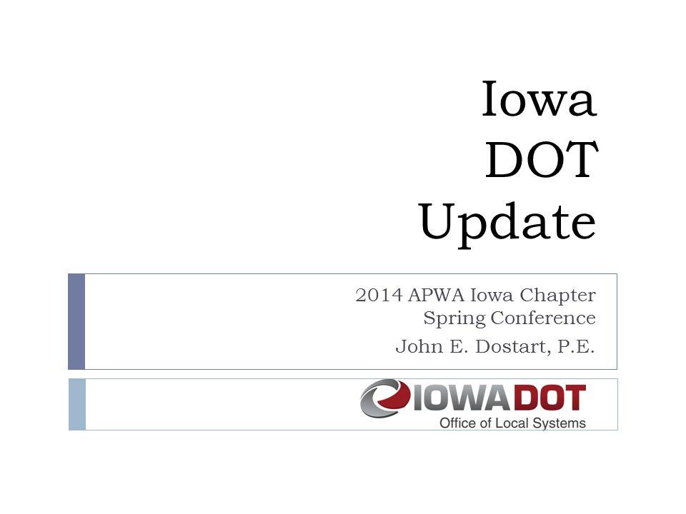 Iowa DOT Update 2014 APWA Iowa Chapter Spring Conference John E. Dostart, P.E.