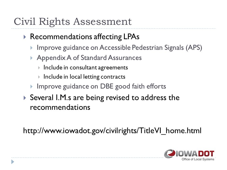Civil Rights Assessment  Recommendations affecting LPAs  Improve guidance on Accessible Pedestrian Signals (APS)  Appendix A of Standard Assurances  Include in consultant agreements  Include in local letting contracts  Improve guidance on DBE good faith efforts  Several I.M.s are being revised to address the recommendations http://www.iowadot.gov/civilrights/TitleVI_home.html