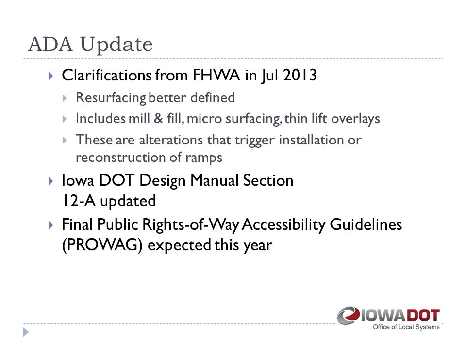 ADA Update  Clarifications from FHWA in Jul 2013  Resurfacing better defined  Includes mill & fill, micro surfacing, thin lift overlays  These are alterations that trigger installation or reconstruction of ramps  Iowa DOT Design Manual Section 12-A updated  Final Public Rights-of-Way Accessibility Guidelines (PROWAG) expected this year