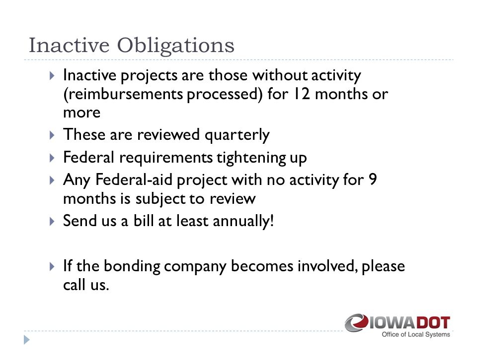 Inactive Obligations  Inactive projects are those without activity (reimbursements processed) for 12 months or more  These are reviewed quarterly  Federal requirements tightening up  Any Federal-aid project with no activity for 9 months is subject to review  Send us a bill at least annually.