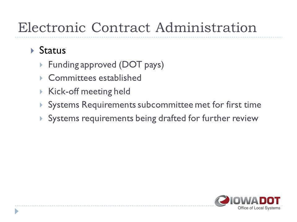 Electronic Contract Administration  Status  Funding approved (DOT pays)  Committees established  Kick-off meeting held  Systems Requirements subcommittee met for first time  Systems requirements being drafted for further review