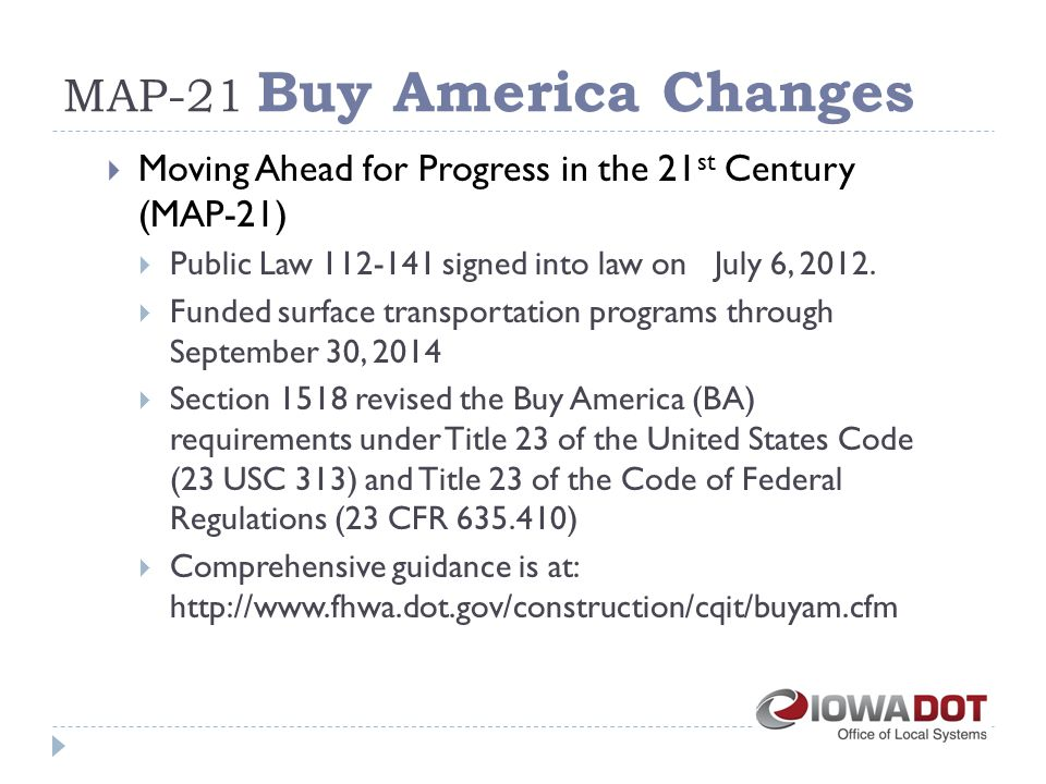 MAP-21 Buy America Changes  Moving Ahead for Progress in the 21 st Century (MAP-21)  Public Law 112-141 signed into law on July 6, 2012.