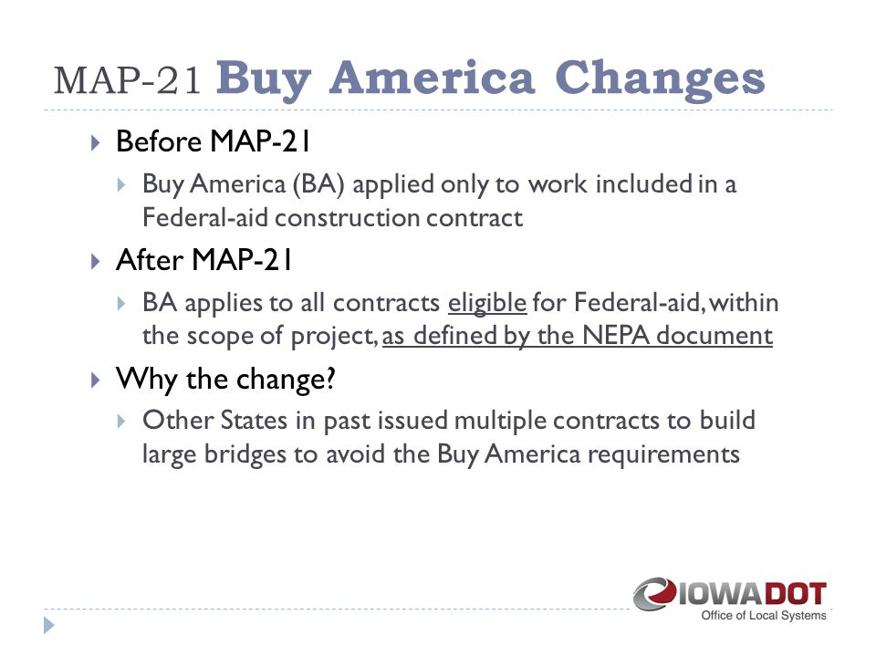 MAP-21 Buy America Changes  Before MAP-21  Buy America (BA) applied only to work included in a Federal-aid construction contract  After MAP-21  BA applies to all contracts eligible for Federal-aid, within the scope of project, as defined by the NEPA document  Why the change.