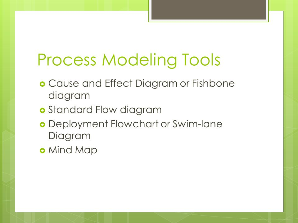 Process Modeling Tools  Cause and Effect Diagram or Fishbone diagram  Standard Flow diagram  Deployment Flowchart or Swim-lane Diagram  Mind Map