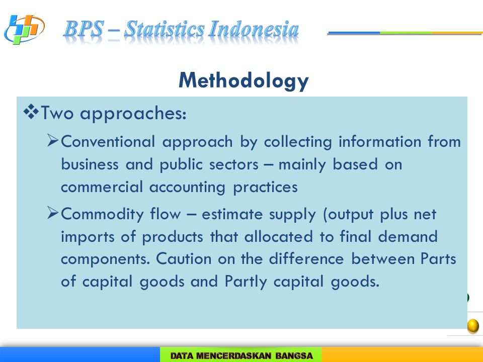 Methodology  Two approaches:  Conventional approach by collecting information from business and public sectors – mainly based on commercial accounting practices  Commodity flow – estimate supply (output plus net imports of products that allocated to final demand components.