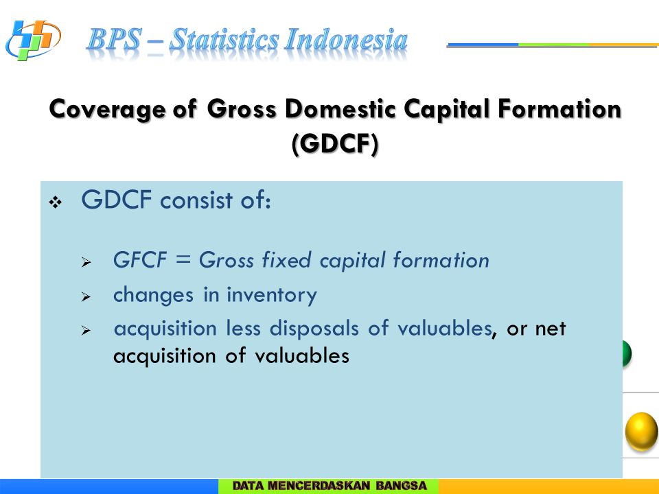  GDCF consist of:  GFCF = Gross fixed capital formation  changes in inventory  acquisition less disposals of valuables, or net acquisition of valuables Coverage of Gross Domestic Capital Formation (GDCF)