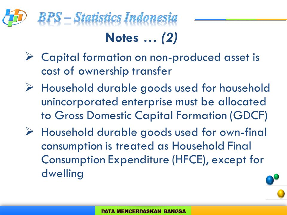 Notes … (2)  Capital formation on non-produced asset is cost of ownership transfer  Household durable goods used for household unincorporated enterprise must be allocated to Gross Domestic Capital Formation (GDCF)  Household durable goods used for own-final consumption is treated as Household Final Consumption Expenditure (HFCE), except for dwelling