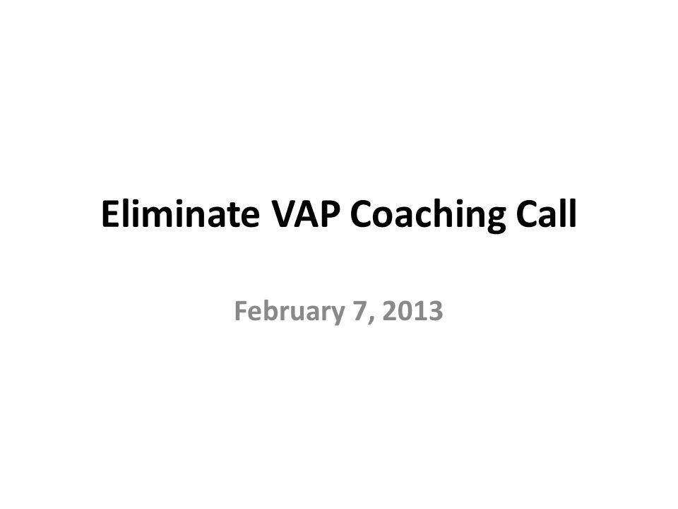 Eliminate VAP Coaching Call February 7, 2013
