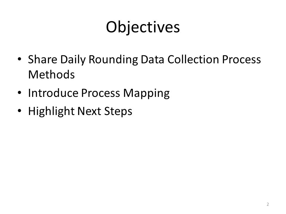 Objectives Share Daily Rounding Data Collection Process Methods Introduce Process Mapping Highlight Next Steps 2