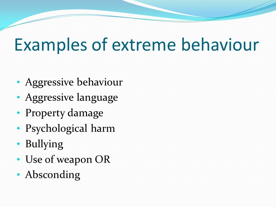 Examples of extreme behaviour Aggressive behaviour Aggressive language Property damage Psychological harm Bullying Use of weapon OR Absconding