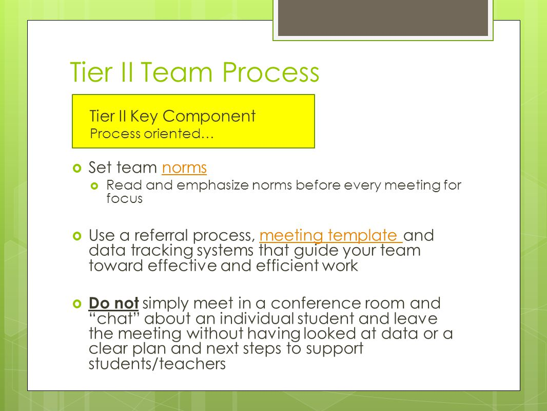 Tier II Team Process Tier II Key Component Process oriented…  Set team normsnorms  Read and emphasize norms before every meeting for focus  Use a referral process, meeting template and data tracking systems that guide your team toward effective and efficient workmeeting template  Do not simply meet in a conference room and chat about an individual student and leave the meeting without having looked at data or a clear plan and next steps to support students/teachers