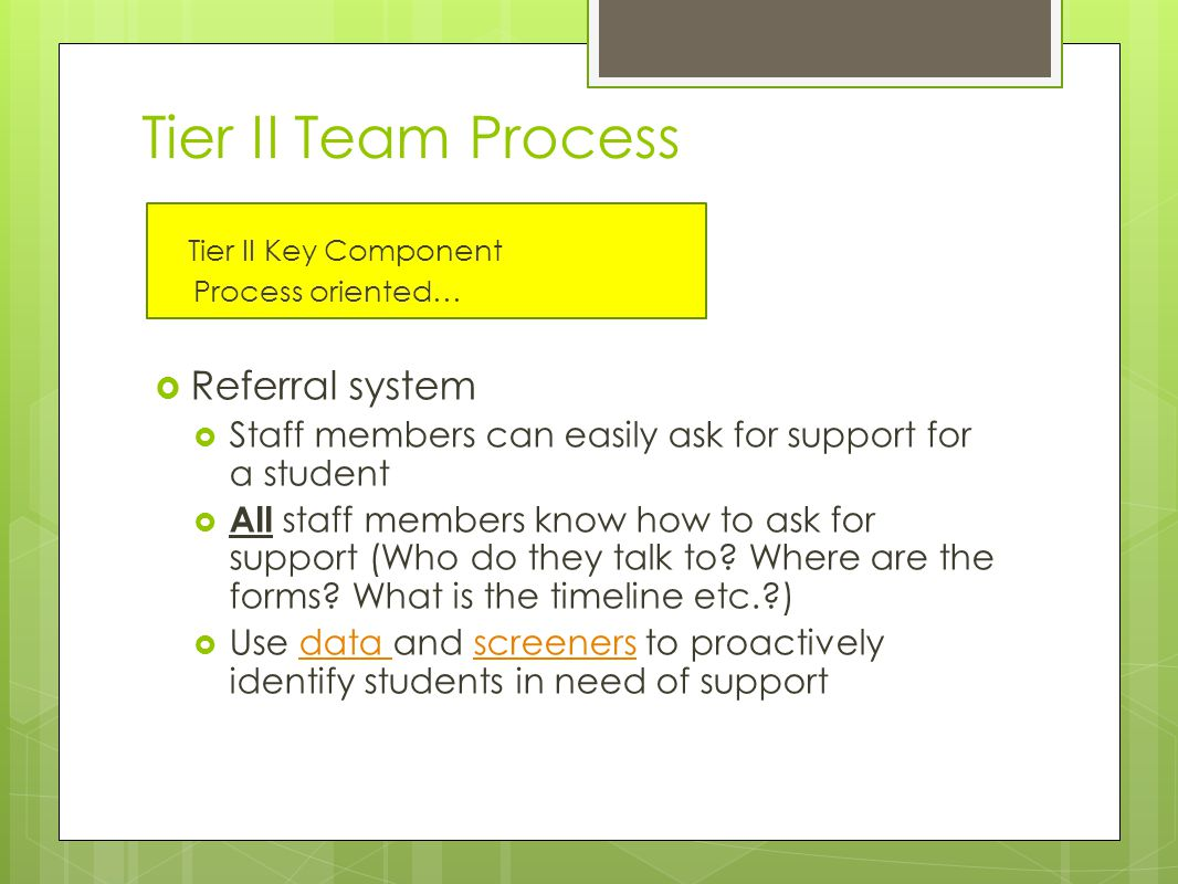 Tier II Team Process Tier II Key Component Process oriented…  Referral system  Staff members can easily ask for support for a student  All staff members know how to ask for support (Who do they talk to.