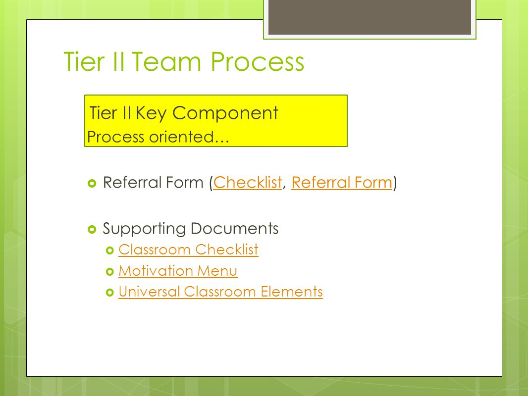 Tier II Team Process Tier II Key Component Process oriented…  Referral Form (Checklist, Referral Form)ChecklistReferral Form  Supporting Documents  Classroom Checklist Classroom Checklist  Motivation Menu Motivation Menu  Universal Classroom Elements Universal Classroom Elements