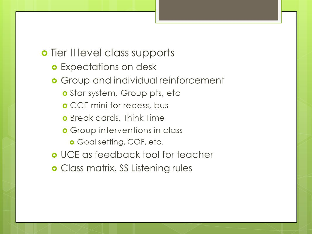  Tier II level class supports  Expectations on desk  Group and individual reinforcement  Star system, Group pts, etc  CCE mini for recess, bus  Break cards, Think Time  Group interventions in class  Goal setting, COF, etc.