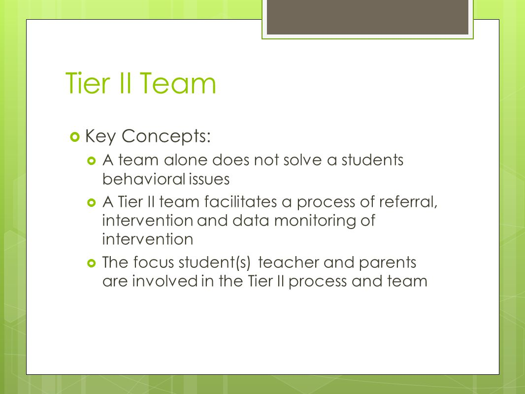 Tier II Team  Key Concepts:  A team alone does not solve a students behavioral issues  A Tier II team facilitates a process of referral, intervention and data monitoring of intervention  The focus student(s) teacher and parents are involved in the Tier II process and team