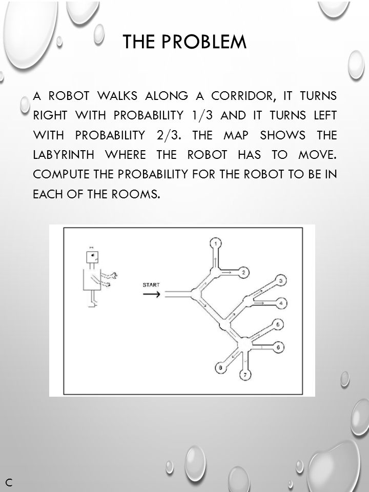 THE PROBLEM A ROBOT WALKS ALONG A CORRIDOR, IT TURNS RIGHT WITH PROBABILITY 1/3 AND IT TURNS LEFT WITH PROBABILITY 2/3.