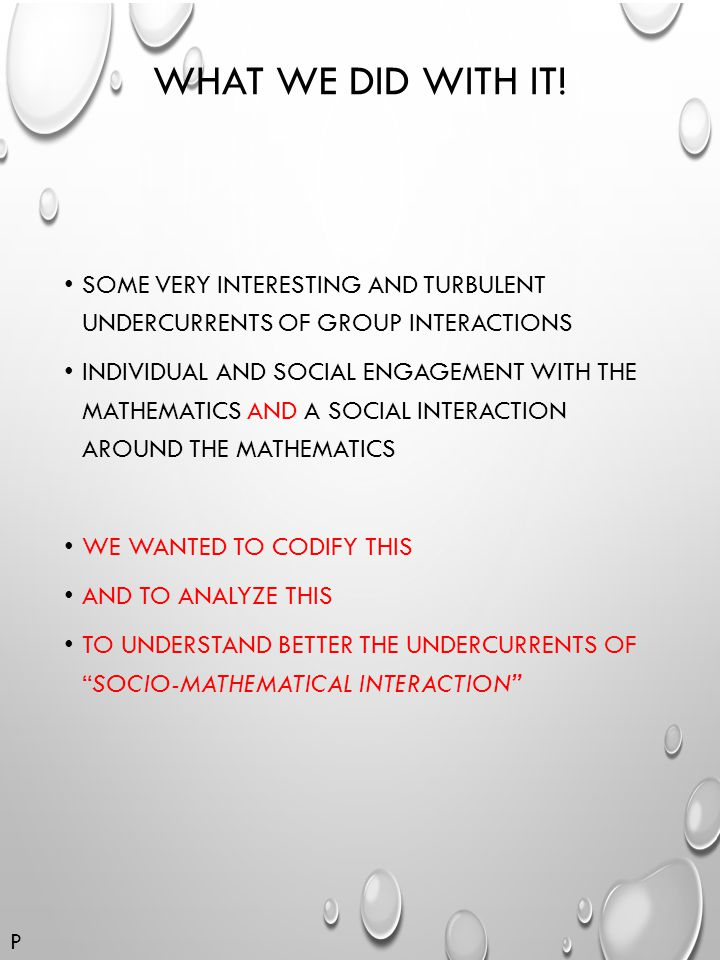 WHAT WE DID WITH IT! SOME VERY INTERESTING AND TURBULENT UNDERCURRENTS OF GROUP INTERACTIONS INDIVIDUAL AND SOCIAL ENGAGEMENT WITH THE MATHEMATICS AND