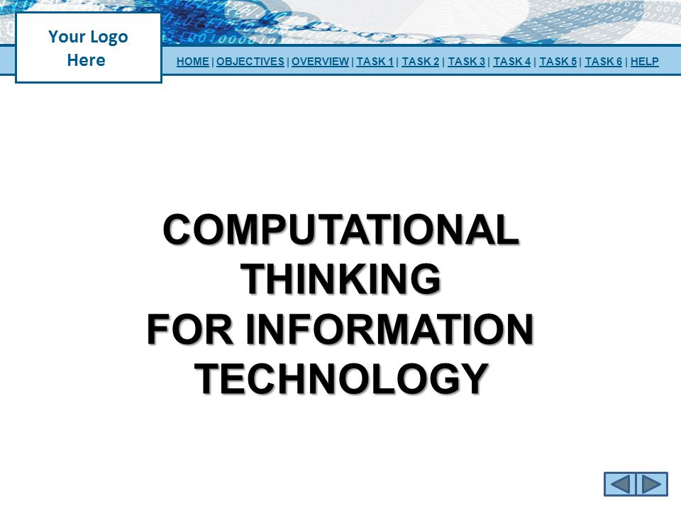 COMPUTATIONAL THINKING FOR INFORMATION TECHNOLOGY HOMEHOME | OBJECTIVES | OVERVIEW | TASK 1 | TASK 2 | TASK 3 | TASK 4 | TASK 5 | TASK 6 | HELPOBJECTI