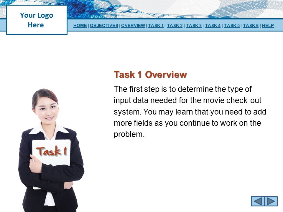 Task 1 Overview The first step is to determine the type of input data needed for the movie check-out system. You may learn that you need to add more f