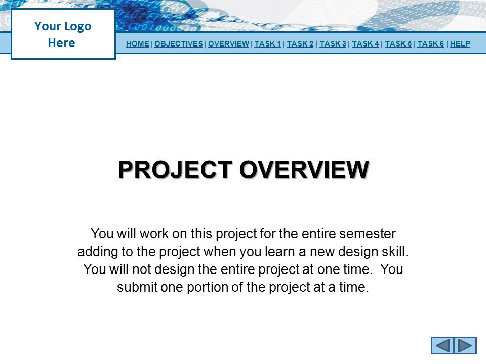 PROJECT OVERVIEW You will work on this project for the entire semester adding to the project when you learn a new design skill. You will not design th