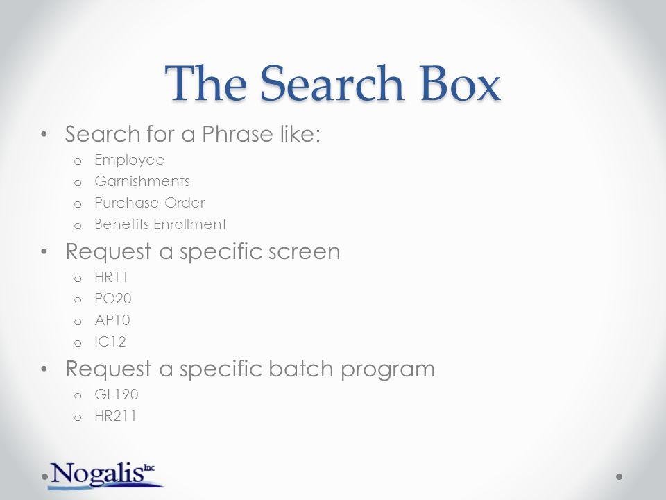 The Search Box Search for a Phrase like: o Employee o Garnishments o Purchase Order o Benefits Enrollment Request a specific screen o HR11 o PO20 o AP
