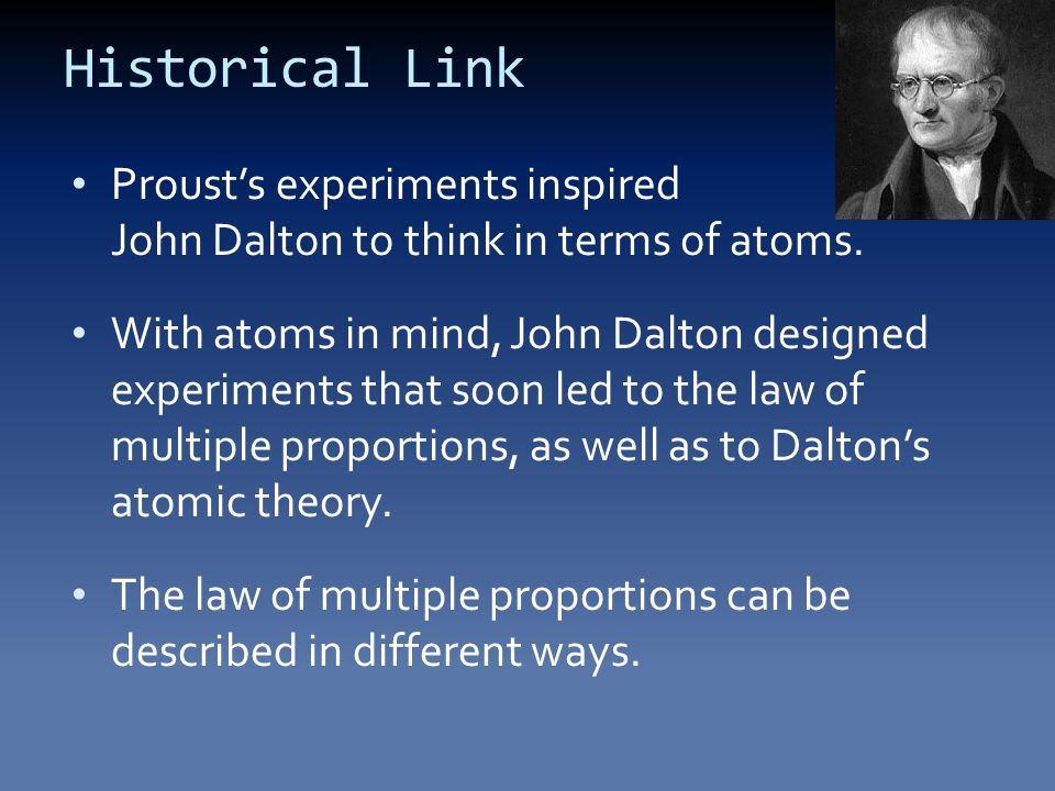 Historical Link Proust's experiments inspired John Dalton to think in terms of atoms.