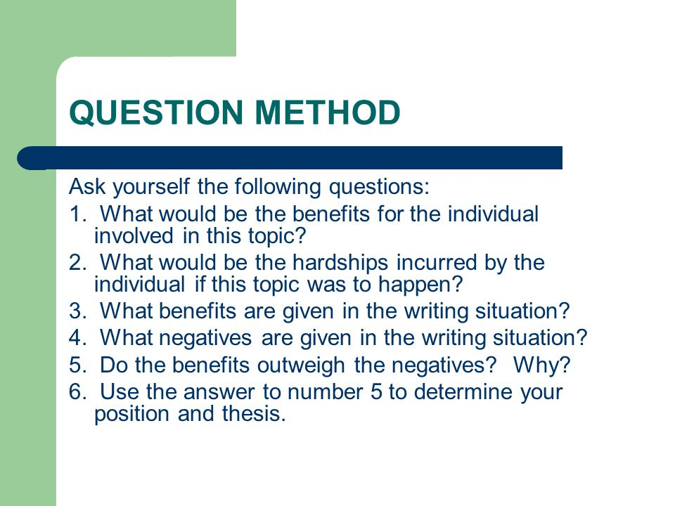 QUESTION METHOD Ask yourself the following questions: 1. What would be the benefits for the individual involved in this topic? 2. What would be the ha