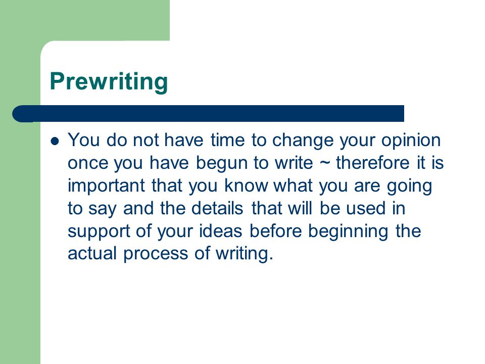 Prewriting You do not have time to change your opinion once you have begun to write ~ therefore it is important that you know what you are going to sa