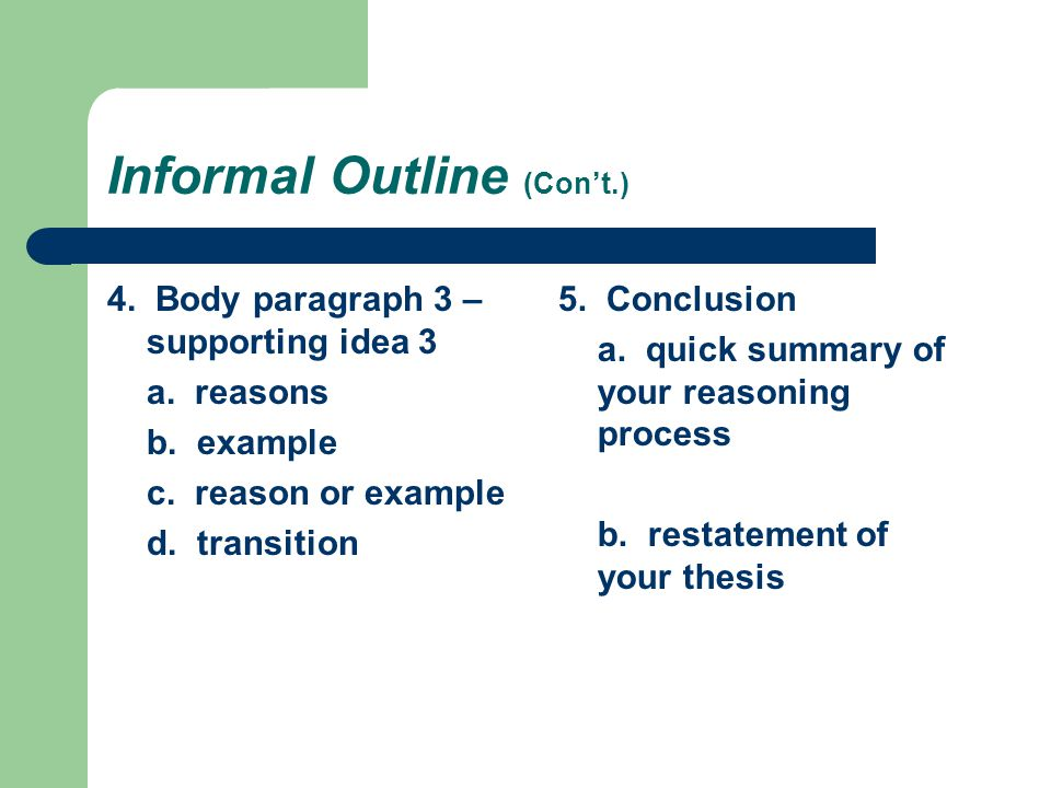 4. Body paragraph 3 – supporting idea 3 a. reasons b. example c. reason or example d. transition 5. Conclusion a. quick summary of your reasoning proc