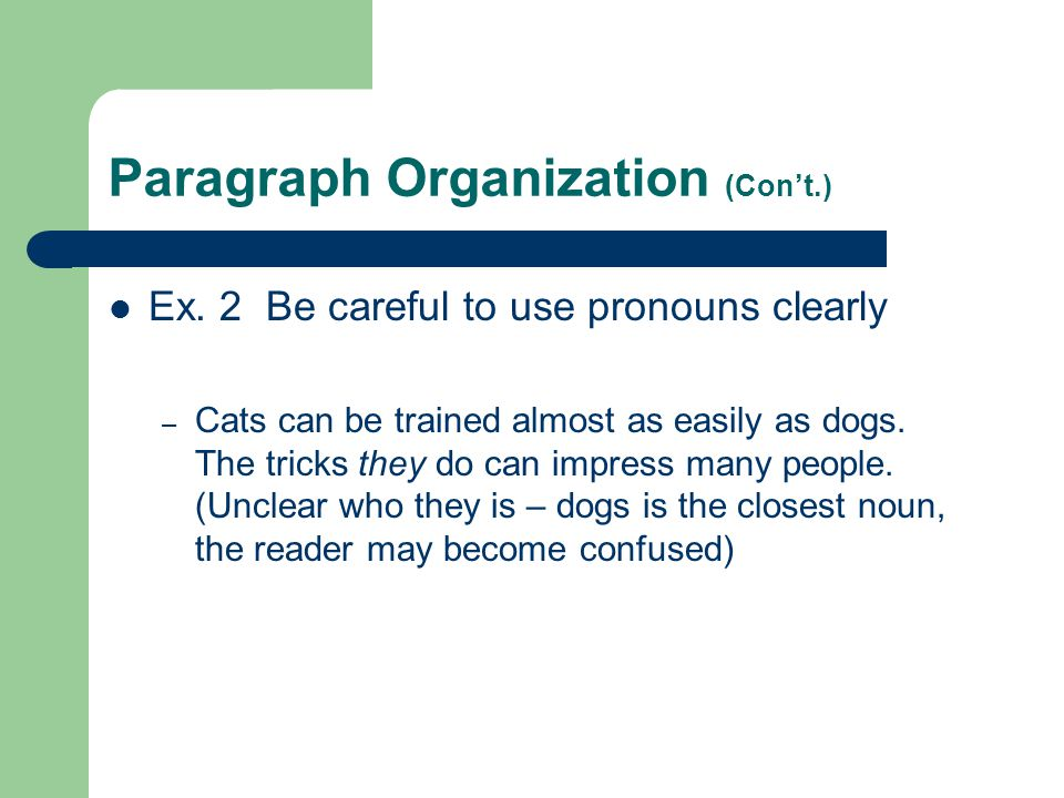 Paragraph Organization (Con't.) Ex. 2 Be careful to use pronouns clearly – Cats can be trained almost as easily as dogs. The tricks they do can impres