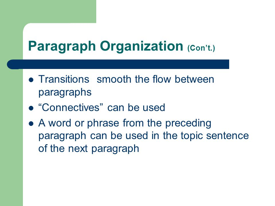 "Paragraph Organization (Con't.) Transitions smooth the flow between paragraphs ""Connectives"" can be used A word or phrase from the preceding paragraph"