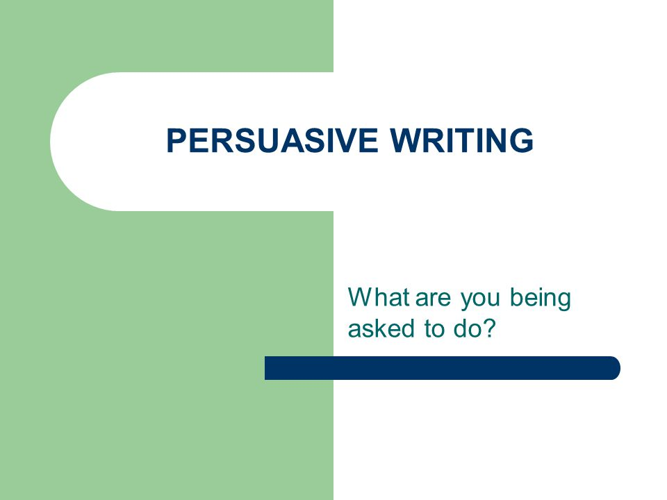 PERSUASIVE WRITING What are you being asked to do?