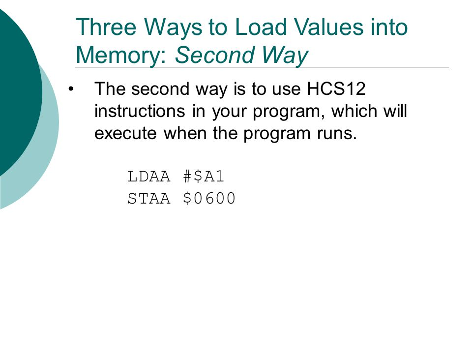 Three Ways to Load Values into Memory: Second Way The second way is to use HCS12 instructions in your program, which will execute when the program run