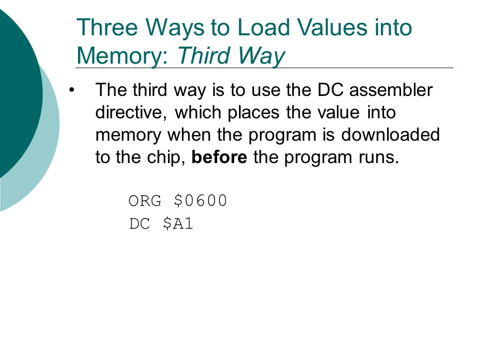 Three Ways to Load Values into Memory: Third Way The third way is to use the DC assembler directive, which places the value into memory when the progr