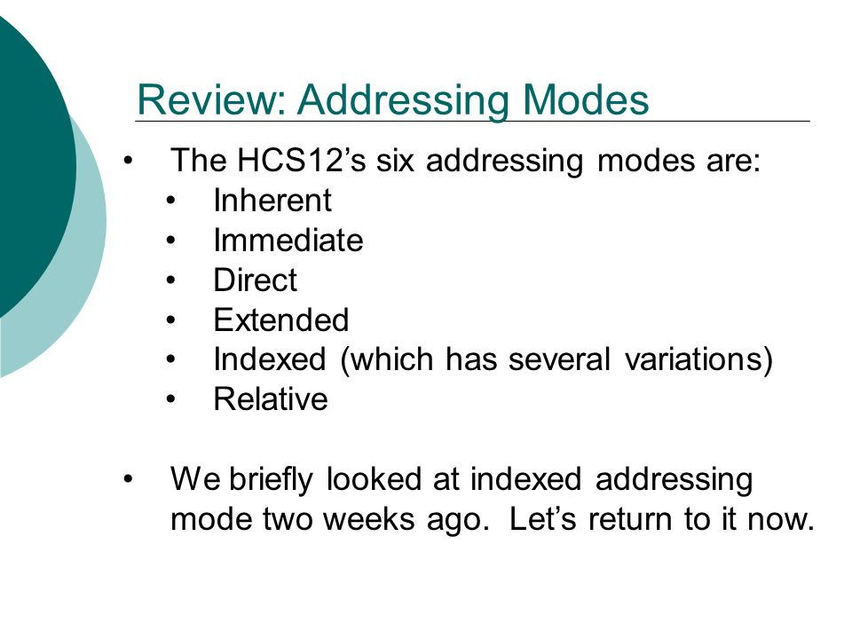Review: Indexed Addressing Mode Indexed addressing mode comes in at least five variations: Constant offset indexed addressing Auto pre/post decrement/increment indexed addressing Accumulator offset indexed addressing Constant indirect indexed addressing Accumulator D indirect indexed addressing Of these five variations, we'll use only the three in bold above.