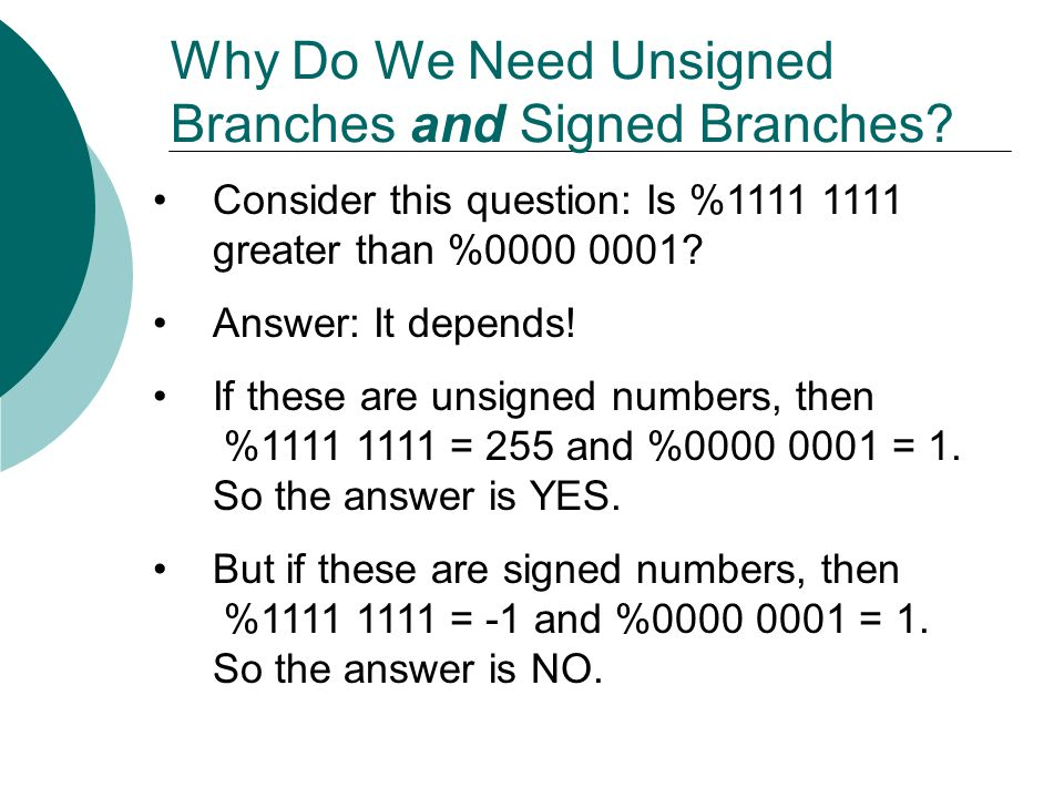 Why Do We Need Unsigned Branches and Signed Branches? Consider this question: Is %1111 1111 greater than %0000 0001? Answer: It depends! If these are