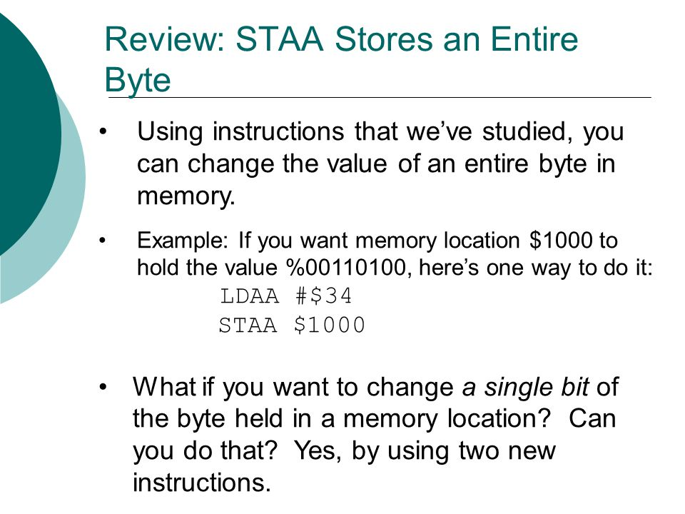 Using instructions that we've studied, you can change the value of an entire byte in memory. Example: If you want memory location $1000 to hold the va