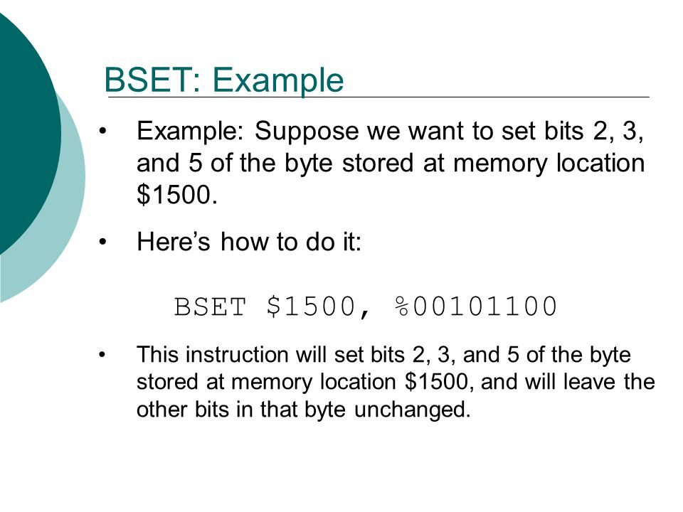 Example: Suppose we want to set bits 2, 3, and 5 of the byte stored at memory location $1500. Here's how to do it: BSET $1500, %00101100 This instruct