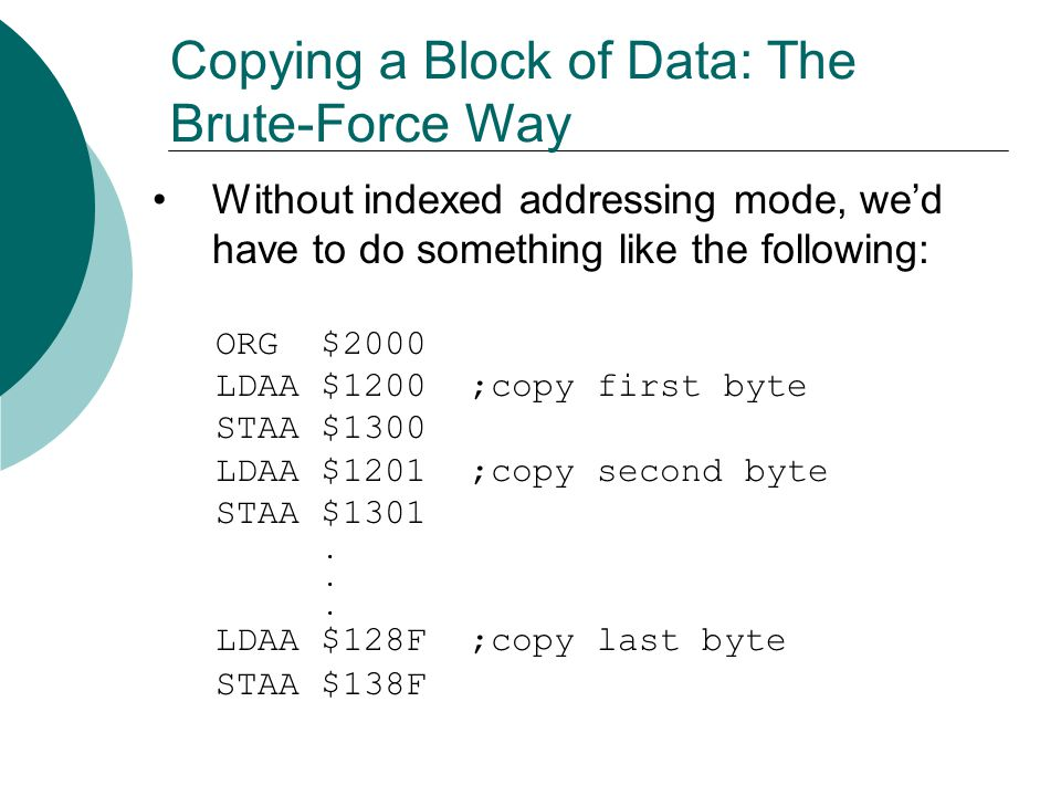 Copying a Block of Data: The Smart Way With indexed addressing, the code is much shorter: ORG $2000 LDAB #$90 ;number of bytes LDX #$1200 ;pointer to source bytes LDY #$1300 ;pointer to destination bytes L1: LDAA 0,X STAA 0,Y INX INY DECB BNE L1 END