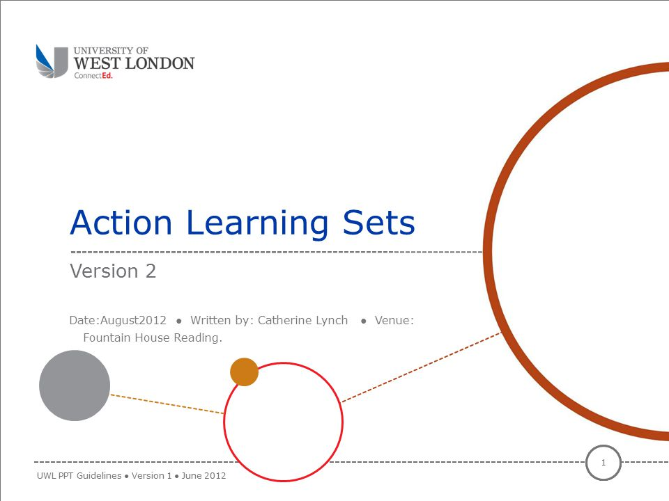 Action Learning Sets 1 UWL PPT Guidelines ● Version 1 ● June 2012 Version 2 Date:August2012 ● Written by: Catherine Lynch ● Venue: Fountain House Read