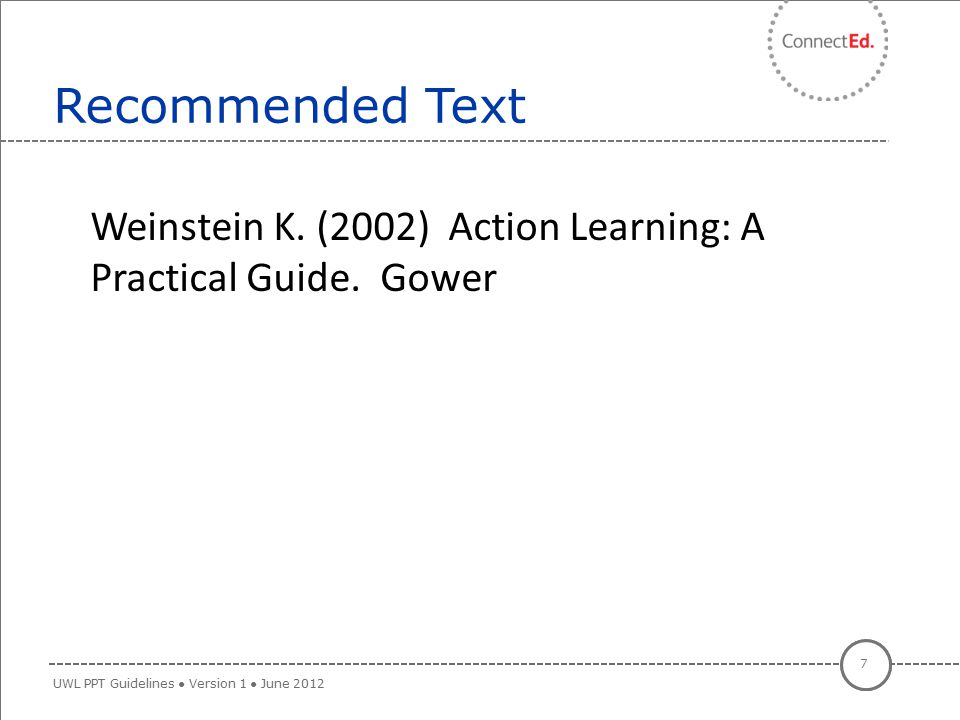 Weinstein K. (2002) Action Learning: A Weinstein K. (2002) Action Learning: A Practical Guide. Gower Recommended Text 7 UWL PPT Guidelines ● Version 1