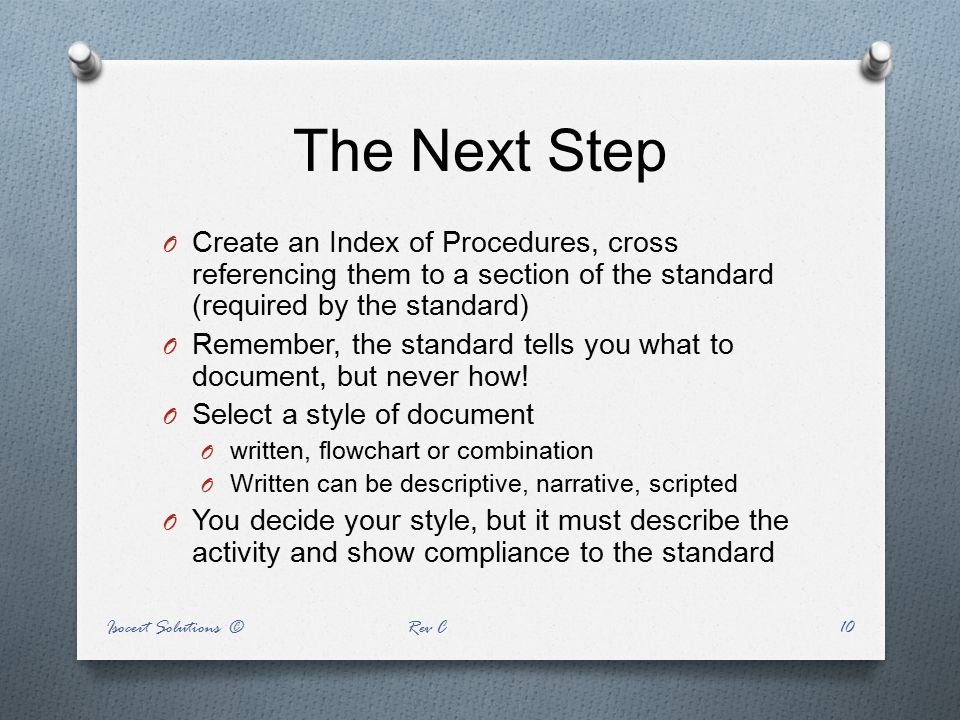 The Next Step O Create an Index of Procedures, cross referencing them to a section of the standard (required by the standard) O Remember, the standard