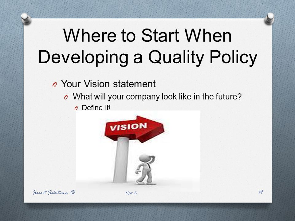 Where to Start When Developing a Quality Policy O Your Vision statement O What will your company look like in the future? O Define it! Isocert Solutio