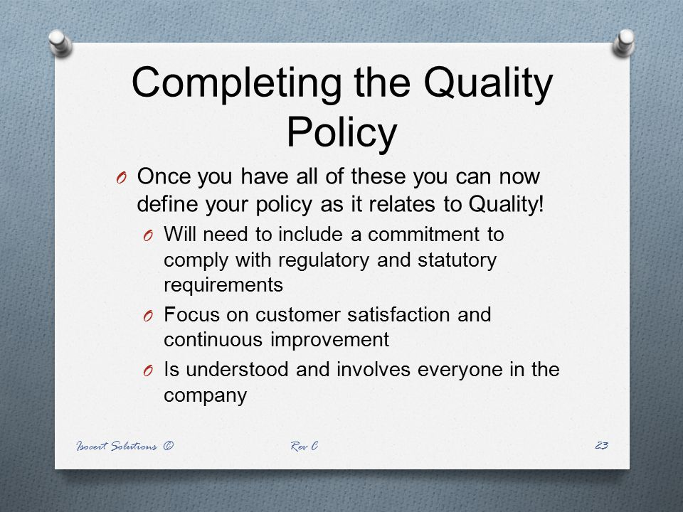 Completing the Quality Policy O Once you have all of these you can now define your policy as it relates to Quality! O Will need to include a commitmen