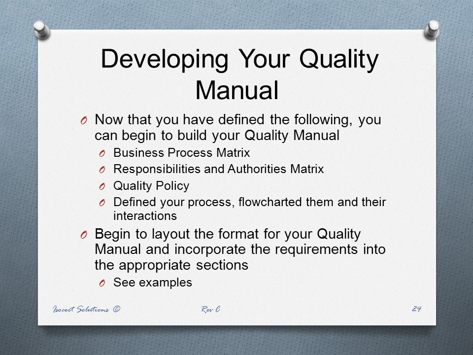 Developing Your Quality Manual O Now that you have defined the following, you can begin to build your Quality Manual O Business Process Matrix O Respo