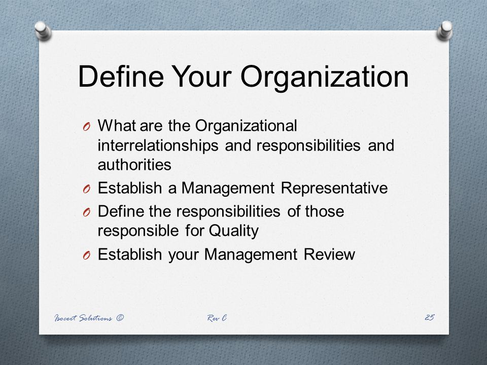 Define Your Organization O What are the Organizational interrelationships and responsibilities and authorities O Establish a Management Representative