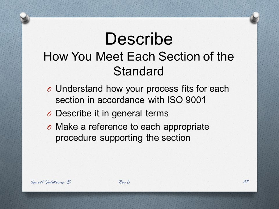 Describe How You Meet Each Section of the Standard O Understand how your process fits for each section in accordance with ISO 9001 O Describe it in ge