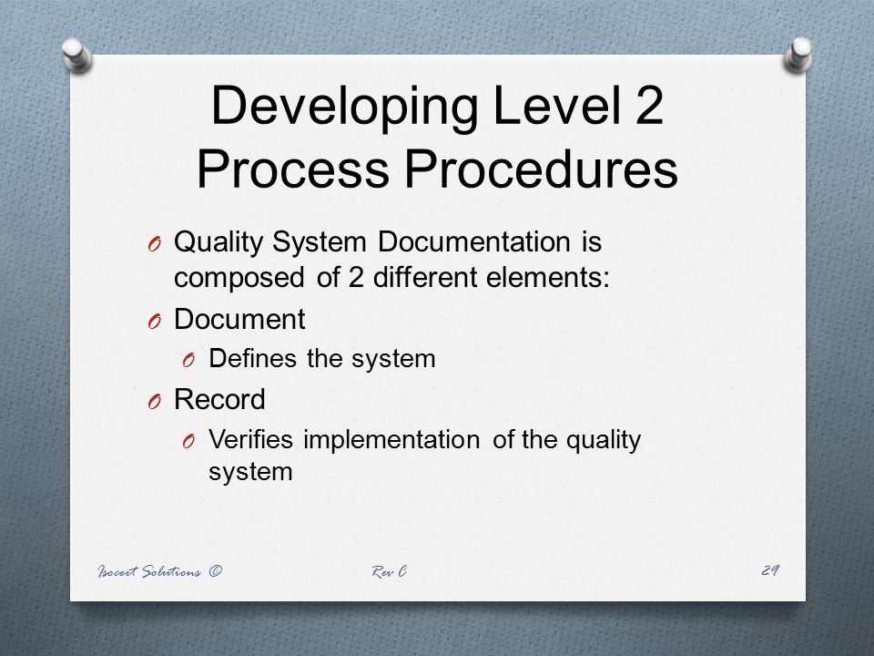 Developing Level 2 Process Procedures O Quality System Documentation is composed of 2 different elements: O Document O Defines the system O Record O V