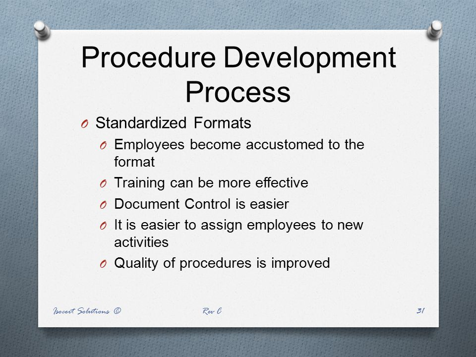 Procedure Development Process O Standardized Formats O Employees become accustomed to the format O Training can be more effective O Document Control i