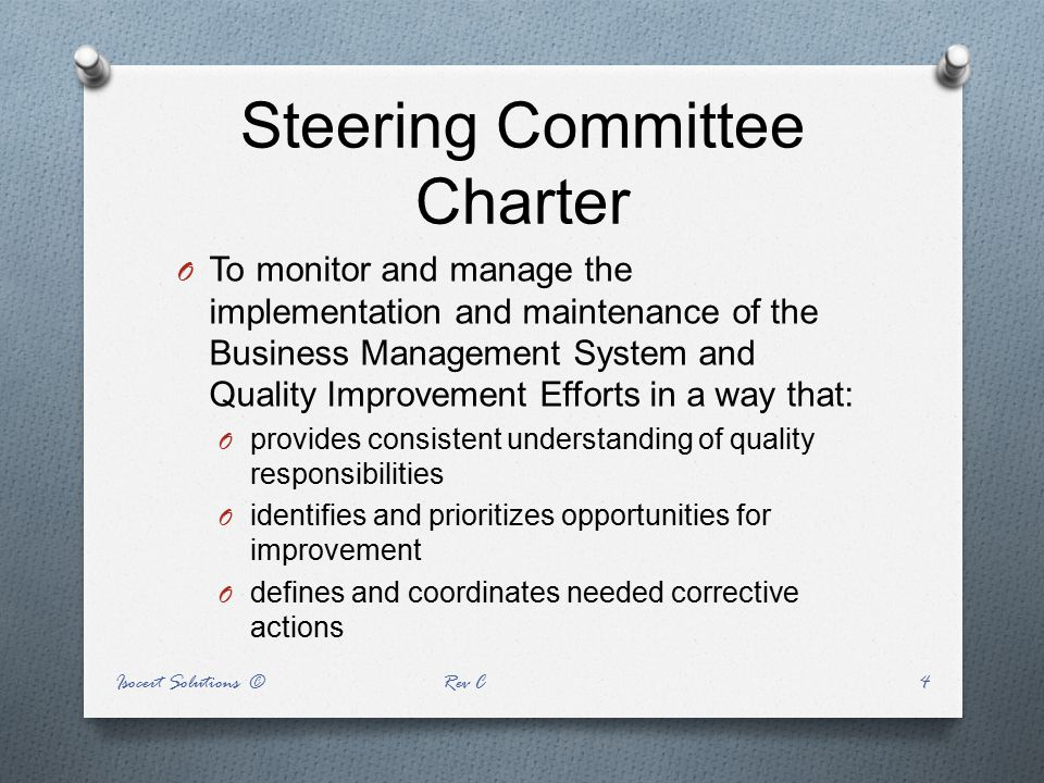 Steering Committee Charter O To monitor and manage the implementation and maintenance of the Business Management System and Quality Improvement Effort